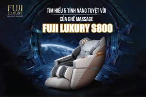 Tìm hiểu 5 Tính Năng TUYỆT VỜI của Ghế Massage Fuji Luxury S800